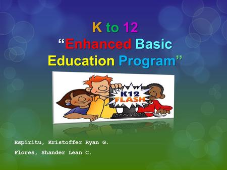 "K to 12 ""Enhanced Basic Education Program"" Espiritu, Kristoffer Ryan G. Flores, Shander Lean C."