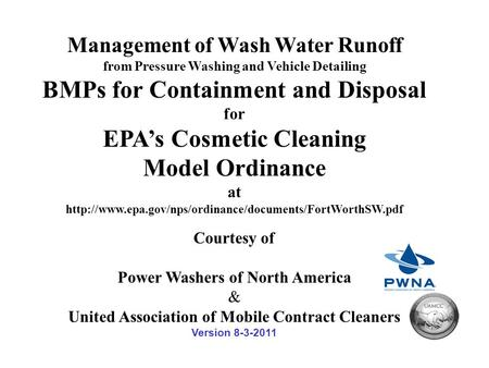 Management of Wash <strong>Water</strong> Runoff from Pressure Washing and Vehicle Detailing BMPs for Containment and Disposal for EPA's Cosmetic Cleaning Model Ordinance.