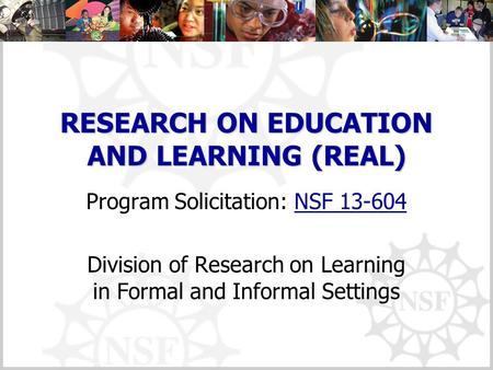 RESEARCH ON EDUCATION AND LEARNING (REAL) Program Solicitation: NSF 13-604NSF 13-604 Division of Research on Learning in Formal and Informal Settings.