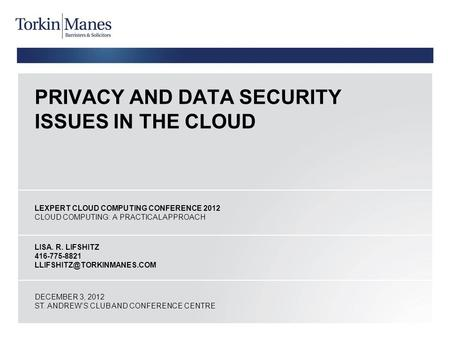 PRIVACY AND DATA SECURITY ISSUES IN THE <strong>CLOUD</strong> LEXPERT <strong>CLOUD</strong> <strong>COMPUTING</strong> CONFERENCE 2012 <strong>CLOUD</strong> <strong>COMPUTING</strong>: A PRACTICAL APPROACH LISA. R. LIFSHITZ 416-775-8821.