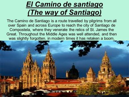El Camino de santiago (The way of Santiago) The Camino de Santiago is a route travelled by pilgrims from all over Spain and across Europe to reach the.