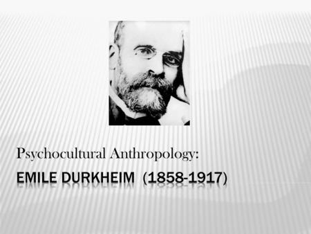 Psychocultural Anthropology:.  Durkheim pioneered the disciplines of sociology and social psychology.  He was an empiricist and positivist, and so grounded.