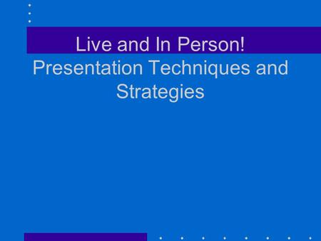 Live and In Person! Presentation Techniques and Strategies.