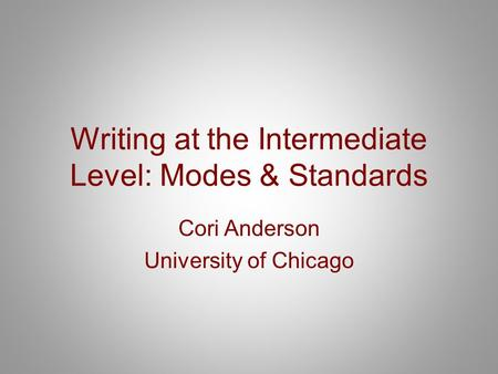 Writing at the Intermediate Level: Modes & Standards Cori Anderson University of Chicago.