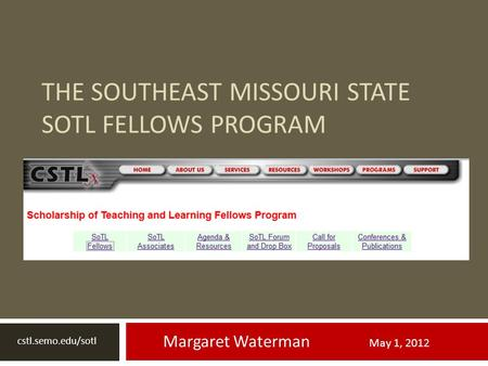 THE SOUTHEAST MISSOURI STATE SOTL FELLOWS PROGRAM Margaret Waterman May 1, 2012 cstl.semo.edu/sotl.
