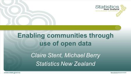 Enabling communities through use of open data Claire Stent, Michael Berry Statistics New Zealand.