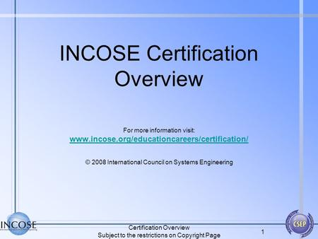 Certification Overview Subject to the restrictions on Copyright Page 1 INCOSE Certification Overview For more information visit: www.incose.org/educationcareers/certification/