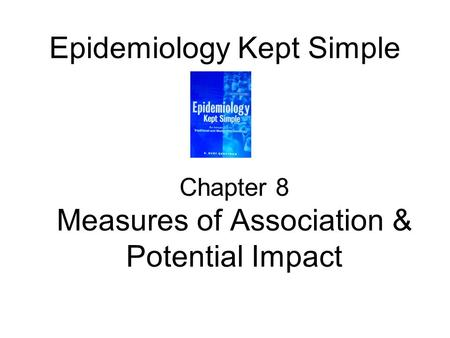Epidemiology Kept Simple Chapter 8 Measures of Association & Potential Impact.