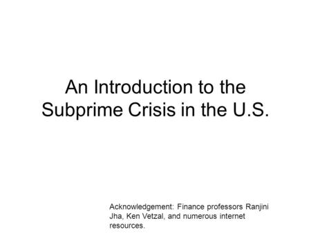 An Introduction to the Subprime Crisis in the U.S. Acknowledgement: Finance professors Ranjini Jha, Ken Vetzal, and numerous internet resources.