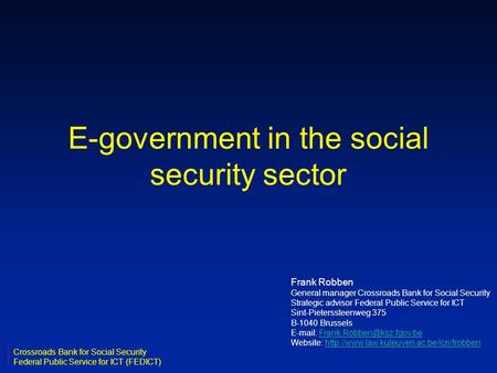 E-government in the social <strong>security</strong> sector Frank Robben General manager Crossroads Bank for Social <strong>Security</strong> Strategic advisor Federal Public Service for.