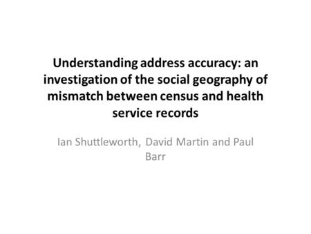 Understanding address accuracy: an investigation of the social geography of mismatch between census and health service records Ian Shuttleworth, David.