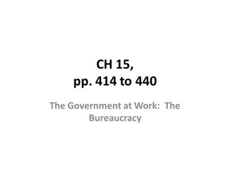 CH 15, pp. 414 to 440 The Government at Work: The Bureaucracy.