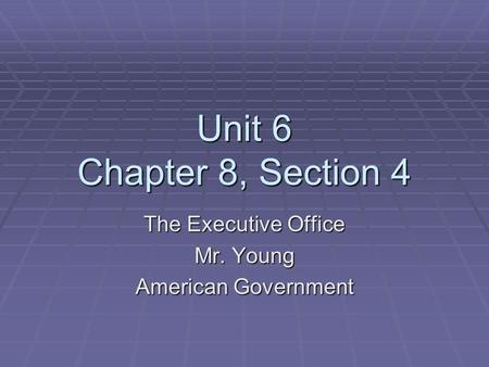 Unit 6 Chapter 8, Section 4 The Executive Office Mr. Young American Government.
