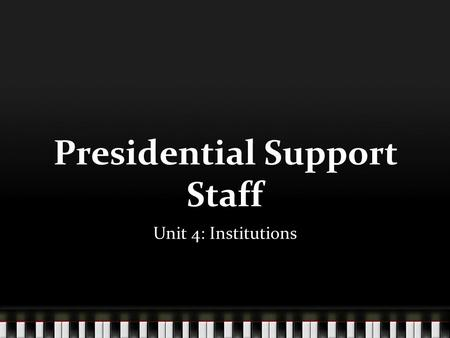 Presidential Support Staff Unit 4: Institutions. The White House.