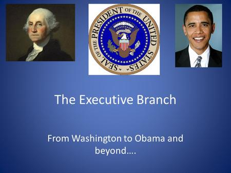 The Executive Branch From Washington to Obama and beyond….