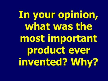 In your opinion, what was the most important product ever invented? Why?