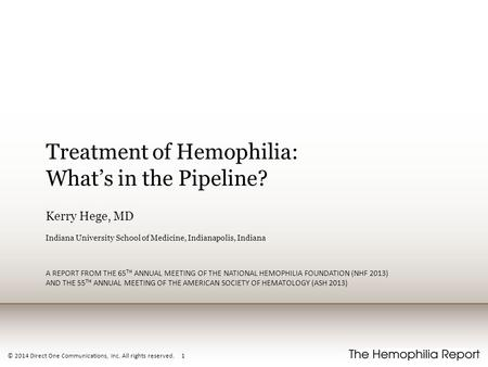 © 2014 Direct One Communications, Inc. All rights reserved. 1 Treatment of Hemophilia: What's in the Pipeline? Kerry Hege, MD Indiana University School.
