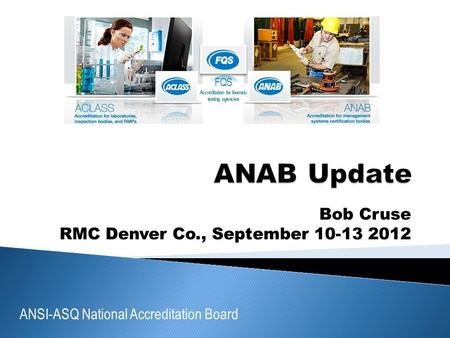 ANSI-ASQ National Accreditation Board FQS Accreditation for forensic testing agencies Bob Cruse RMC Denver Co., September 10-13 2012.