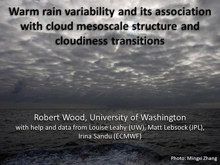 Warm rain variability and its association with cloud mesoscale structure and cloudiness transitions Robert Wood, University of Washington with help and.