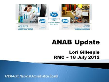 ANSI-ASQ National Accreditation Board FQS Accreditation for forensic testing agencies Lori Gillespie RMC ~ 18 July 2012.