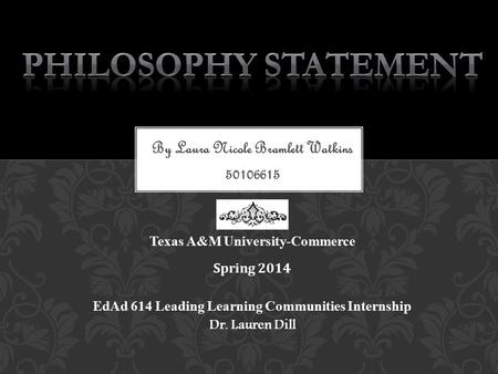 By Laura Nicole Bramlett Watkins 50106615 Texas A&M University-Commerce Spring 2014 EdAd 614 Leading Learning Communities Internship Dr. Lauren Dill.