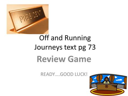 Off and Running Journeys text pg 73 Review Game READY….GOOD LUCK!