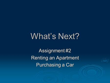 What's Next? Assignment #2 Renting an Apartment Purchasing a Car.