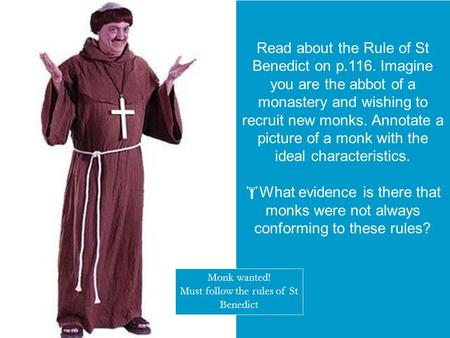  starter activity Read about the Rule of St Benedict on p.116. Imagine you are the abbot of a monastery and wishing to recruit new monks. Annotate a picture.