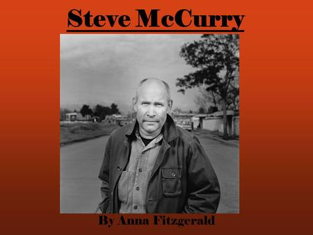 Steve McCurry By Anna Fitzgerald. His Life Born in Philadelphia College of Art and Architecture at University of Pennsylvania Worked in a newspaper for.