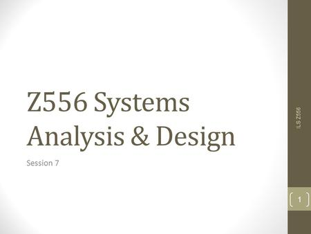 Z556 Systems Analysis & Design Session 7 ILS Z556 1.