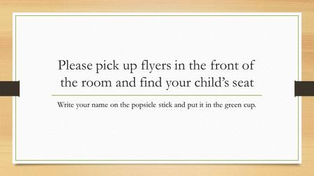 Please pick up flyers in the front of the room and find your child's seat Write your name on the popsicle stick and put it in the green cup.