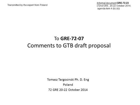 To GRE-72-07 Comments to GTB draft proposal Tomasz Targosinski Ph. D. Eng Poland 72 GRE 20-22 October 2014 Transmitted by the expert from Poland Informal.