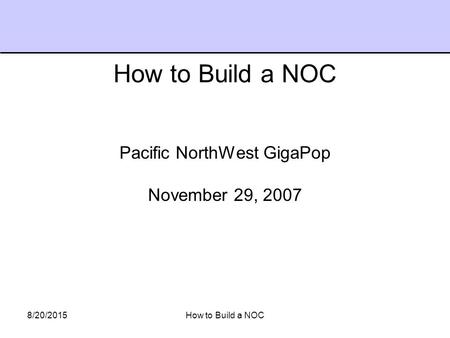 8/20/2015How to Build a NOC Pacific NorthWest GigaPop November 29, 2007 How to Build a NOC.