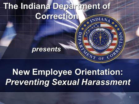 1 The Indiana Department of Correction presents New Employee Orientation: Preventing Sexual Harassment.