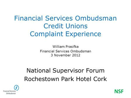 Financial Services Ombudsman Credit Unions Complaint Experience William Prasifka Financial Services Ombudsman 3 November 2012 National Supervisor Forum.