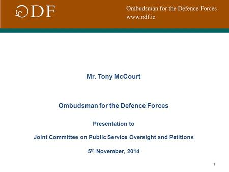 1 Mr. Tony McCourt Ombudsman for the Defence Forces Presentation to Joint Committee on Public Service Oversight and Petitions 5 th November, 2014.