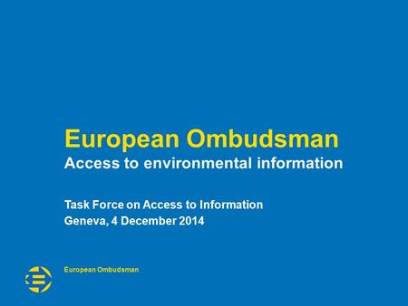 European Ombudsman Access to environmental information Task Force on Access to Information Geneva, 4 December 2014.
