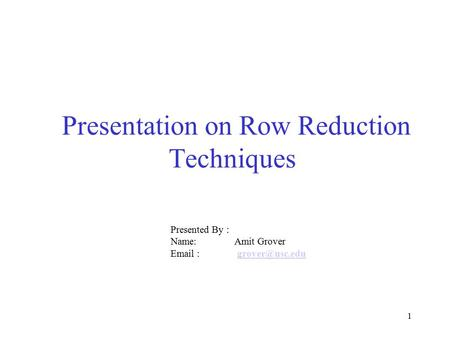 1 Presentation on Row Reduction Techniques Presented By : Name: Amit Grover