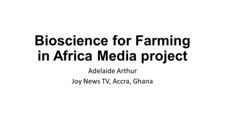 Bioscience for Farming in Africa Media project Adelaide Arthur Joy News TV, Accra, Ghana.
