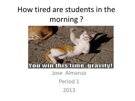 How tired are students in the morning ? Jose Almanza Period 1 2013.