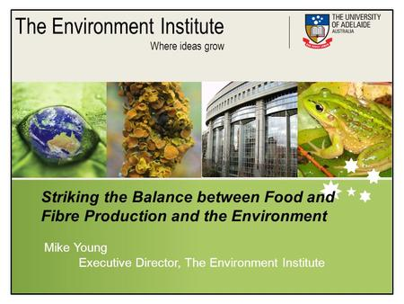 The Environment Institute Where ideas grow Striking the Balance between Food and Fibre Production and the Environment Mike Young Executive Director, The.