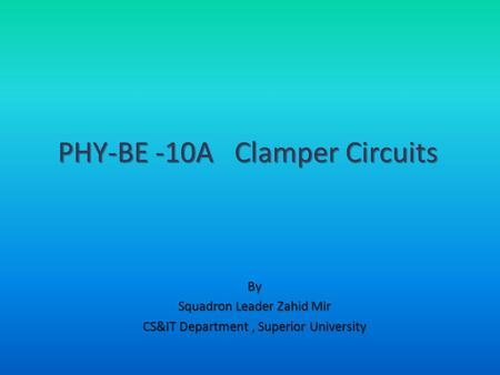 By Squadron Leader Zahid Mir CS&IT Department, Superior University PHY-BE -10A Clamper Circuits.