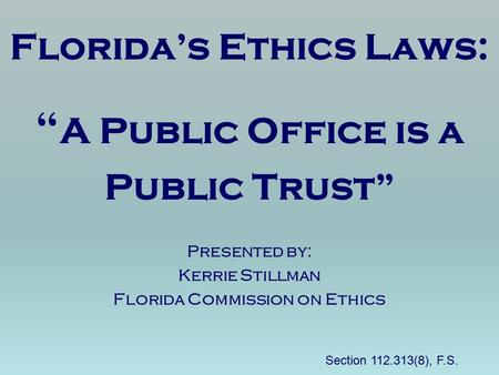 "Florida's Ethics Laws: "" A Public Office is a Public Trust"" Presented by: Kerrie Stillman Florida Commission on Ethics Section 112.313(8), F.S."