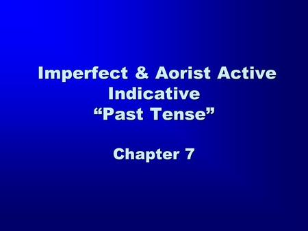 "Imperfect & Aorist Active Indicative ""Past Tense"" Chapter 7 Imperfect & Aorist Active Indicative ""Past Tense"" Chapter 7."