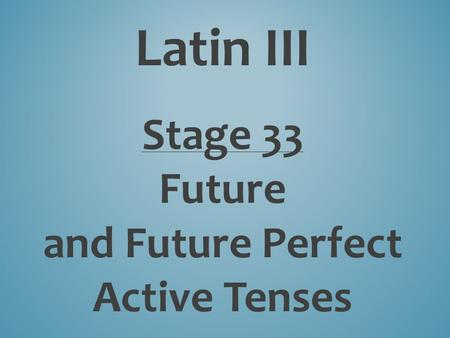 Latin III Stage 33 Future and Future Perfect Active Tenses.