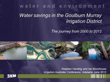 Water savings in the Goulburn Murray Irrigation District T he journey from 2000 to 2012 Stephen Harding and Ian Moorhouse Irrigation Australia Conference,