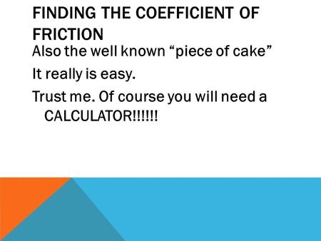 "FINDING THE COEFFICIENT OF FRICTION Also the well known ""piece of cake"" It really is easy. Trust me. Of course you will need a CALCULATOR!!!!!!"