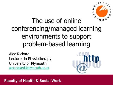Faculty of Health & Social Work The use of online conferencing/managed learning environments to support problem-based learning Alec Rickard Lecturer in.