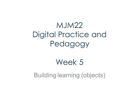 MJM22 Digital Practice and Pedagogy Week 5 Building learning (objects)