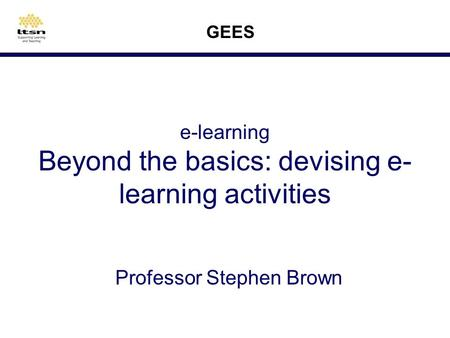 e-learning Beyond the basics: devising e- learning activities Professor Stephen Brown GEES.